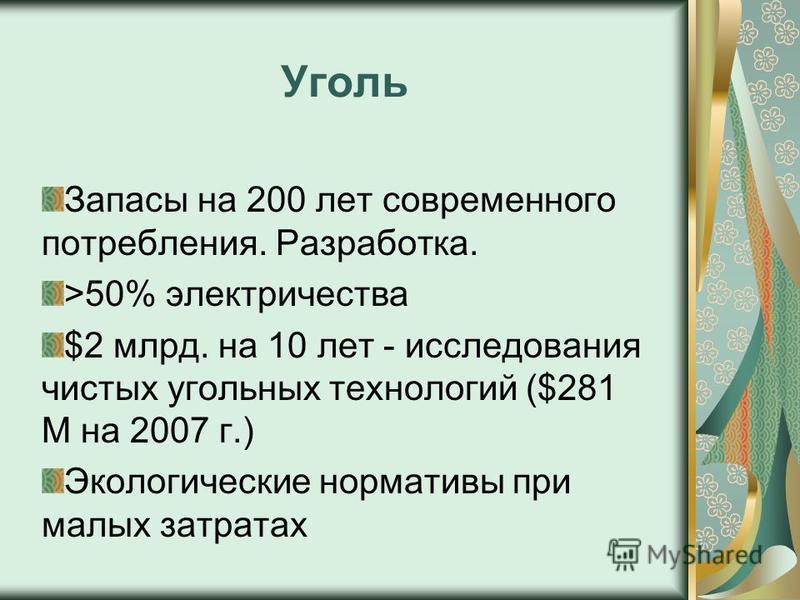 Уголь Запасы на 200 лет современного потребления. Разработка. >50% электричества $2 млрд. на 10 лет - исследования чистых угольных технологий ($281 M на 2007 г.) Экологические нормативы при малых затратах