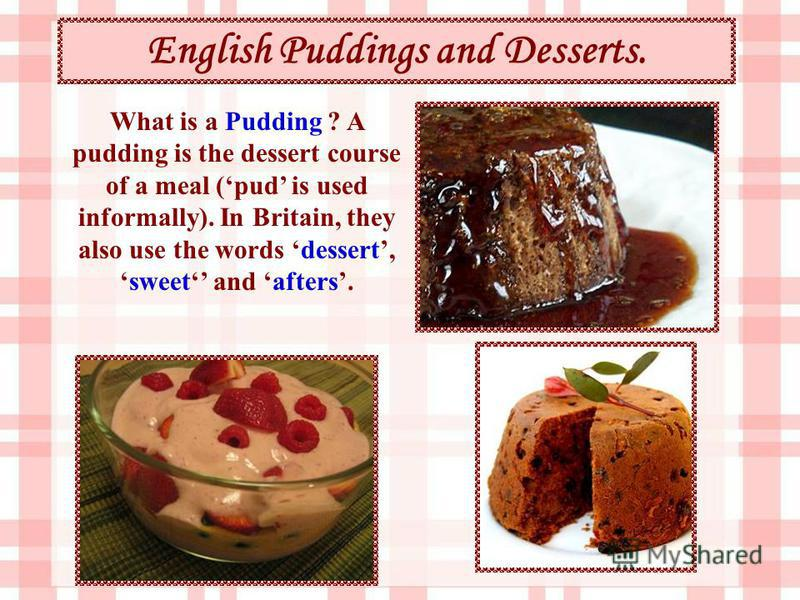 English Puddings and Desserts. What is a Pudding ? A pudding is the dessert course of a meal (pud is used informally). In Britain, they also use the words dessert,sweet and afters.