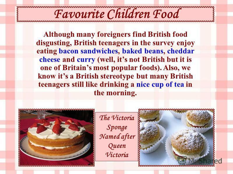Favourite Children Food The Victoria Sponge Named after Queen Victoria Although many foreigners find British food disgusting, British teenagers in the survey enjoy eating bacon sandwiches, baked beans, cheddar cheese and curry (well, its not British