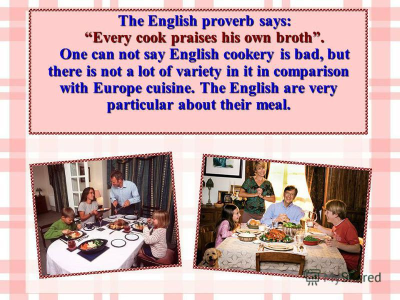 The English proverb says: Every cook praises his own broth. One can not say English cookery is bad, but there is not a lot of variety in it in comparison with Europe cuisine. The English are very particular about their meal.