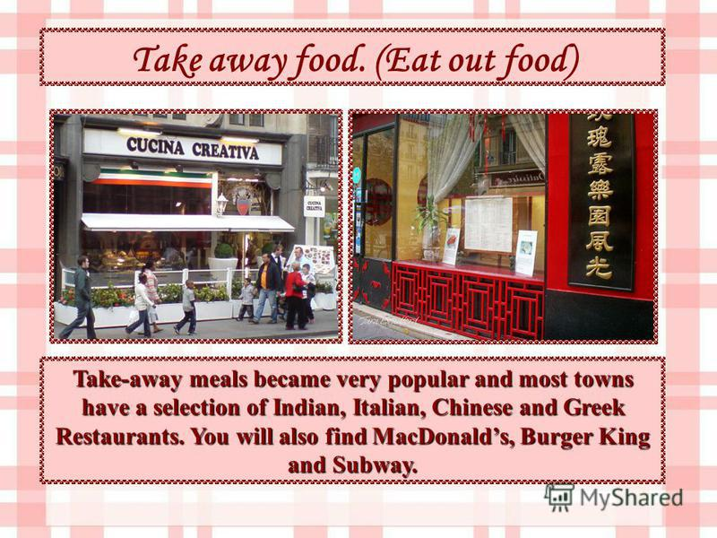 Take away food. (Eat out food) Take-away meals became very popular and most towns have a selection of Indian, Italian, Chinese and Greek Restaurants. You will also find MacDonalds, Burger King and Subway.