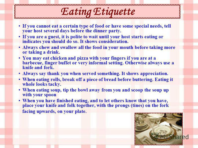 Eating Etiquette If you cannot eat a certain type of food or have some special needs, tell your host several days before the dinner party. If you are a guest, it is polite to wait until your host starts eating or indicates you should do so. It shows