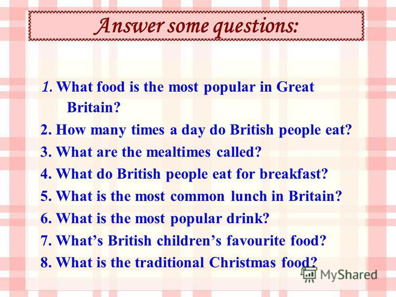 Answer some questions: 1. What food is the most popular in Great Britain? 2. How many times a day do British people eat? 3. What are the mealtimes called? 4. What do British people eat for breakfast? 5. What is the most common lunch in Britain? 6. Wh