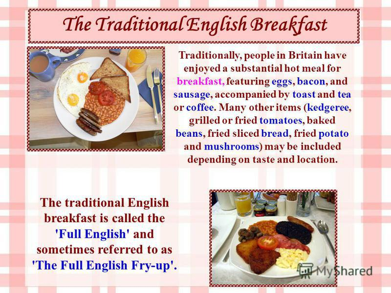Traditionally, people in Britain have enjoyed a substantial hot meal for breakfast, featuring eggs, bacon, and sausage, accompanied by toast and tea or coffee. Many other items (kedgeree, grilled or fried tomatoes, baked beans, fried sliced bread, fr