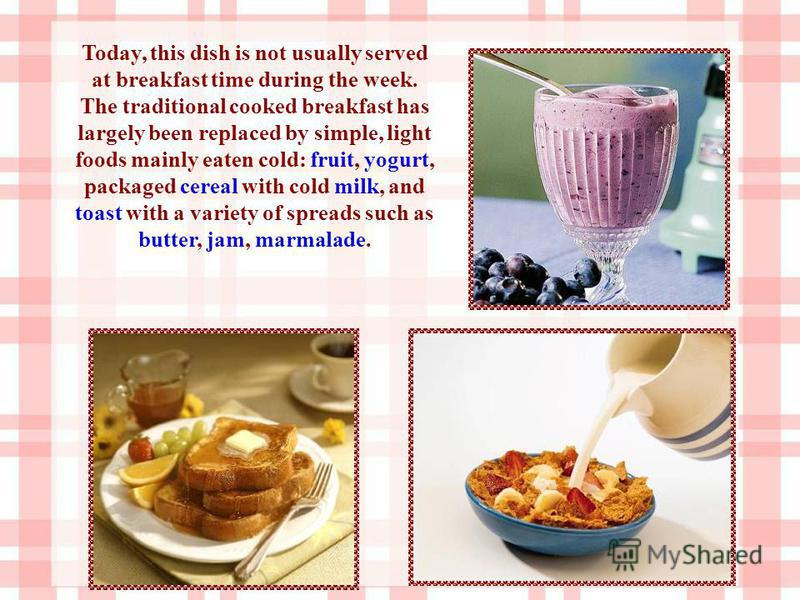 Today, this dish is not usually served at breakfast time during the week. The traditional cooked breakfast has largely been replaced by simple, light foods mainly eaten cold: fruit, yogurt, packaged cereal with cold milk, and toast with a variety of