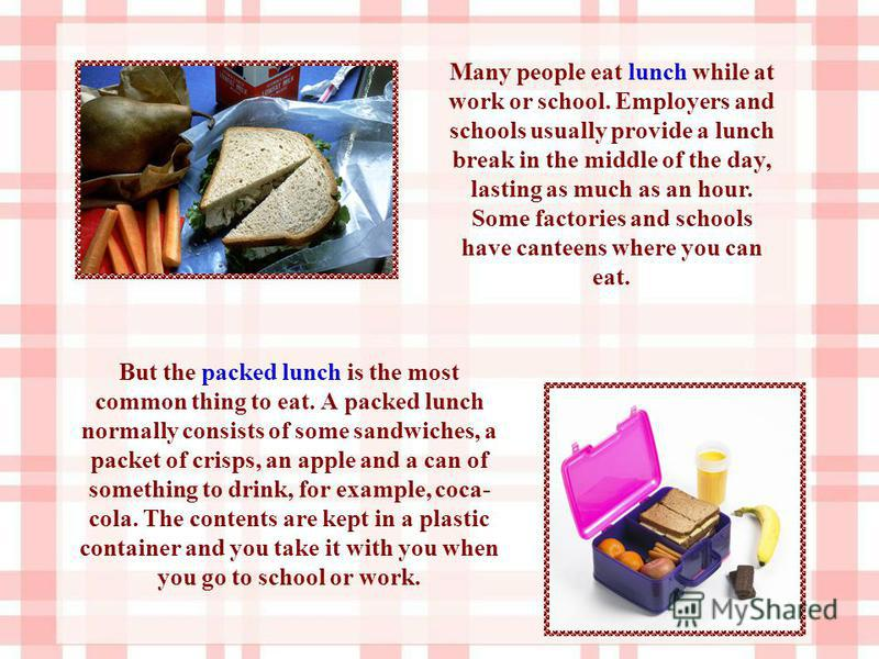 But the packed lunch is the most common thing to eat. A packed lunch normally consists of some sandwiches, a packet of crisps, an apple and a can of something to drink, for example, coca- cola. The contents are kept in a plastic container and you tak