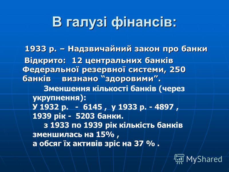 В галузі фінансів: 1933 р. – Надзвичайний закон про банки 1933 р. – Надзвичайний закон про банки Відкрито: 12 центральних банків Федеральної резервної системи, 250 банків визнано здоровими. Відкрито: 12 центральних банків Федеральної резервної систем