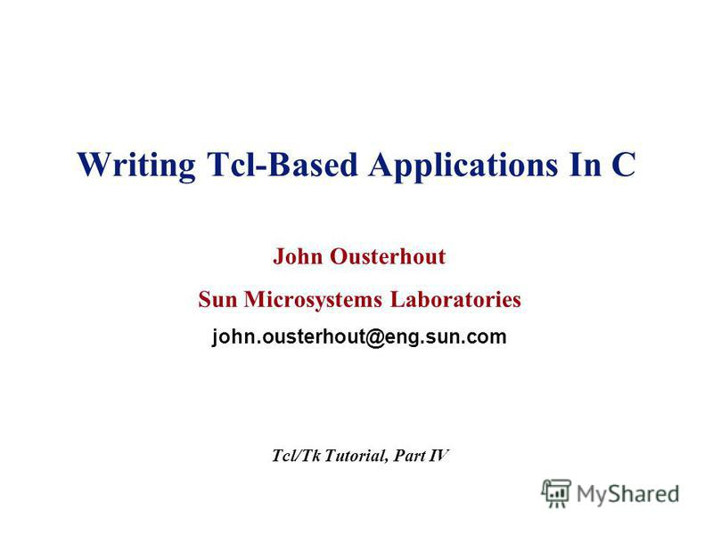 Writing Tcl-Based Applications In C John Ousterhout Sun Microsystems Laboratories john.ousterhout@eng.sun.com Tcl/Tk Tutorial, Part IV