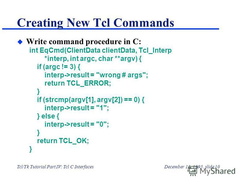 Tcl/Tk Tutorial Part IV: Tcl C InterfacesDecember 12, 1995, slide 10 Creating New Tcl Commands u Write command procedure in C: int EqCmd(ClientData clientData, Tcl_Interp *interp, int argc, char **argv) { if (argc != 3) { interp->result =