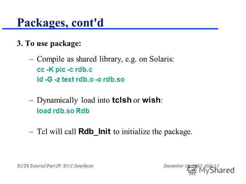 Tcl/Tk Tutorial Part IV: Tcl C InterfacesDecember 12, 1995, slide 15 Packages, cont'd 3. To use package: –Compile as shared library, e.g. on Solaris: cc -K pic -c rdb.c ld -G -z text rdb.o -o rdb.so –Dynamically load into tclsh or wish : load rdb.so