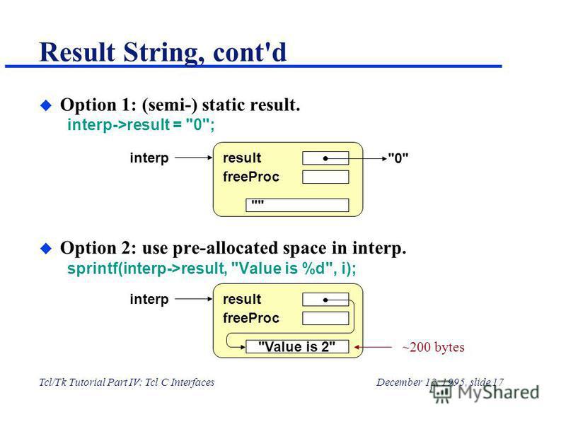 Tcl/Tk Tutorial Part IV: Tcl C InterfacesDecember 12, 1995, slide 17 Result String, cont'd u Option 1: (semi-) static result. interp->result =