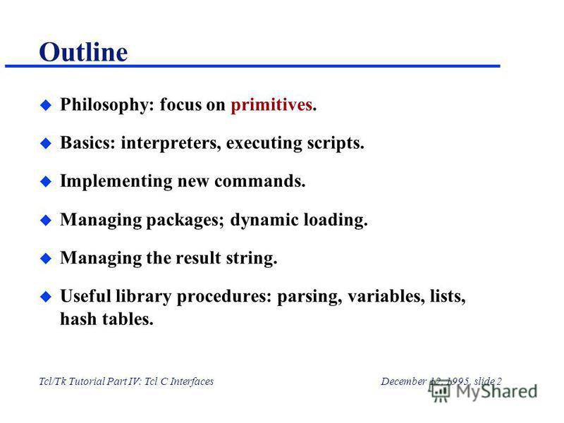 Tcl/Tk Tutorial Part IV: Tcl C InterfacesDecember 12, 1995, slide 2 Outline u Philosophy: focus on primitives. u Basics: interpreters, executing scripts. u Implementing new commands. u Managing packages; dynamic loading. u Managing the result string.