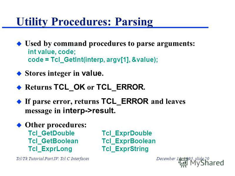 Tcl/Tk Tutorial Part IV: Tcl C InterfacesDecember 12, 1995, slide 20 Utility Procedures: Parsing u Used by command procedures to parse arguments: int value, code; code = Tcl_GetInt(interp, argv[1], &value); Stores integer in value. Returns TCL_OK or