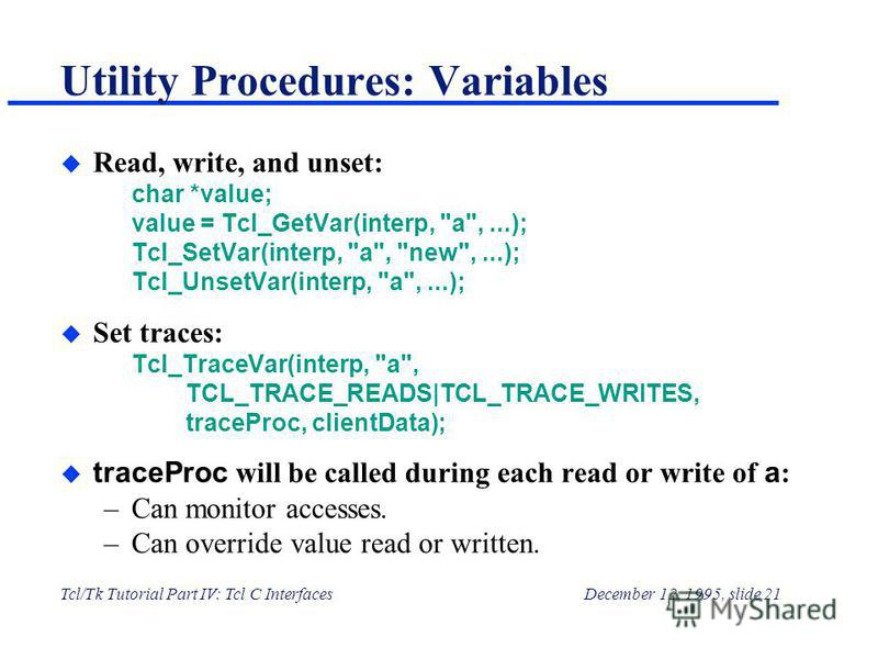 Tcl/Tk Tutorial Part IV: Tcl C InterfacesDecember 12, 1995, slide 21 Utility Procedures: Variables u Read, write, and unset: char *value; value = Tcl_GetVar(interp,