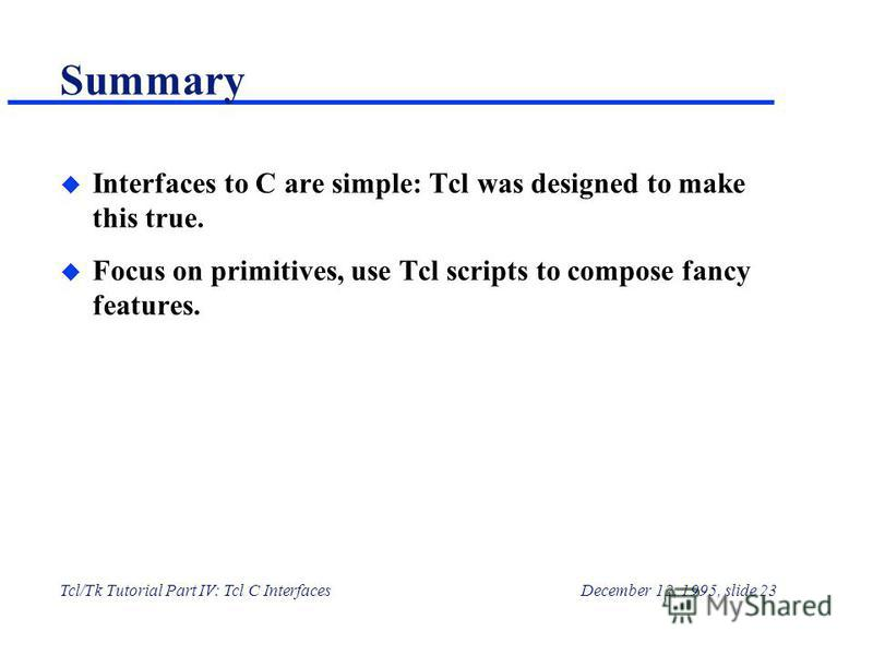 Tcl/Tk Tutorial Part IV: Tcl C InterfacesDecember 12, 1995, slide 23 Summary u Interfaces to C are simple: Tcl was designed to make this true. u Focus on primitives, use Tcl scripts to compose fancy features.