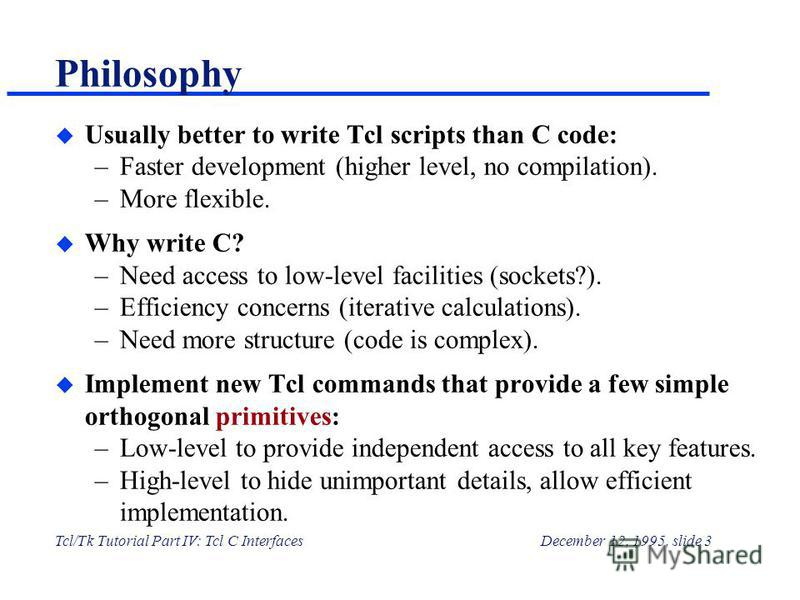 Tcl/Tk Tutorial Part IV: Tcl C InterfacesDecember 12, 1995, slide 3 Philosophy u Usually better to write Tcl scripts than C code: –Faster development (higher level, no compilation). –More flexible. u Why write C? –Need access to low-level facilities