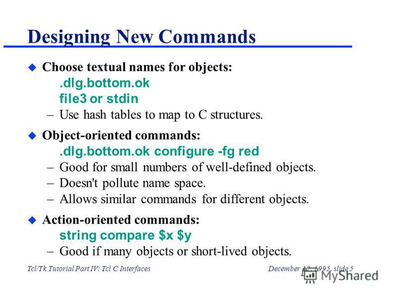 Tcl/Tk Tutorial Part IV: Tcl C InterfacesDecember 12, 1995, slide 5 Designing New Commands u Choose textual names for objects:.dlg.bottom.ok file3 or stdin –Use hash tables to map to C structures. u Object-oriented commands:.dlg.bottom.ok configure -