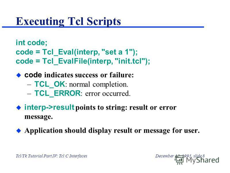 Tcl/Tk Tutorial Part IV: Tcl C InterfacesDecember 12, 1995, slide 8 Executing Tcl Scripts int code; code = Tcl_Eval(interp,