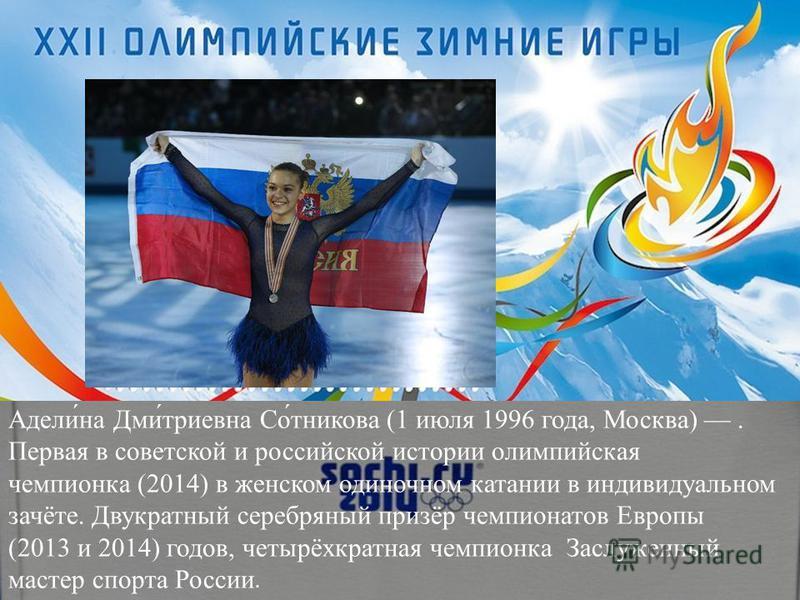 Адели́на Дми́триевна Со́тникова (1 июля 1996 года, Москва). Первая в советской и российской истории олимпийская чемпионка (2014) в женском одиночном катании в индивидуальном зачёте. Двукратный серебряный призёр чемпионатов Европы (2013 и 2014) годов,