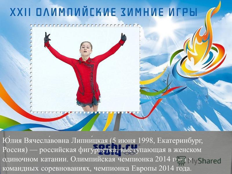 Ю́лия Вячесла́вовна Липни́цкая (5 июня 1998, Екатеринбург, Россия) российская фигуристка, выступающая в женском одиночном катании. Олимпийская чемпионка 2014 года в командных соревнованиях, чемпионка Европы 2014 года.