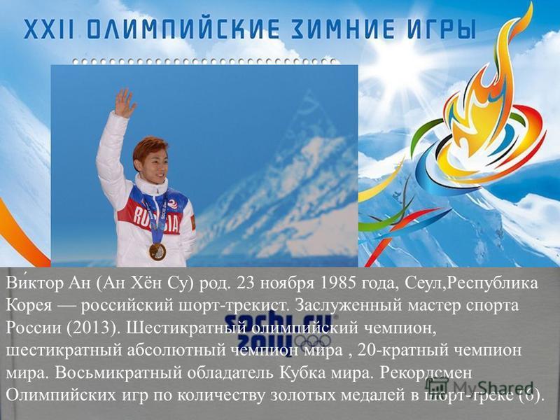 Ви́ктор Ан (Ан Хён Су) род. 23 ноября 1985 года, Сеул,Республика Корея российский шорт-трек ист. Заслуженный мастер спорта России (2013). Шестикратный олимпийский чемпион, шестикратный абсолютный чемпион мира, 20-кратный чемпион мира. Восьмикратный о