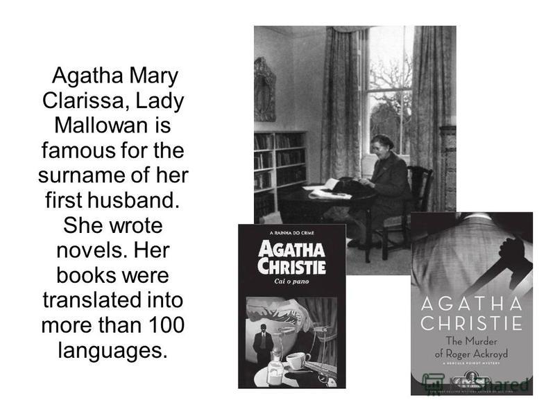 Agatha Mary Clarissa, Lady Mallowan is famous for the surname of her first husband. She wrote novels. Her books were translated into more than 100 languages.