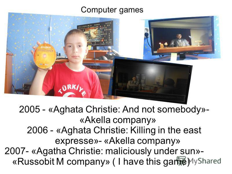 2005 - «Aghata Christie: And not somebody»- «Akella company» 2006 - «Aghata Christie: Killing in the east expresse»- «Akella company» 2007- «Agatha Christie: maliciously under sun»- «Russobit M company» ( I have this game) Computer games