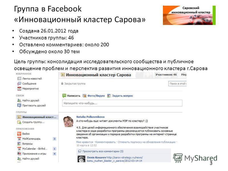 Группа в Facebook «Инновационный кластер Сарова» Создана 26.01.2012 года Участников группы: 46 Оставлено комментариев: около 200 Обсуждено около 30 тем Цель группы: консолидация исследовательского сообщества и публичное освещение проблем и перспектив