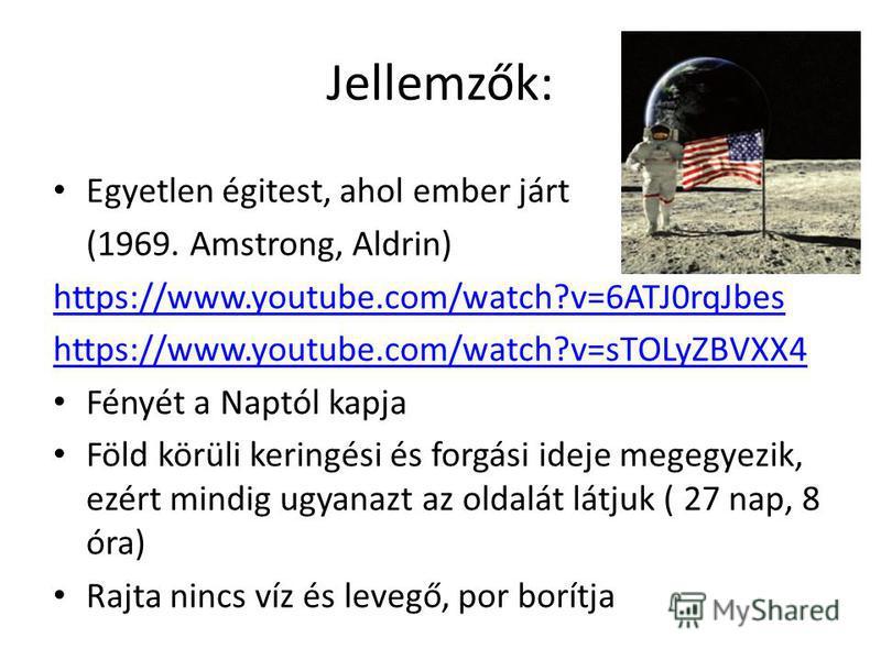 Jellemzők: Egyetlen égitest, ahol ember járt (1969. Amstrong, Aldrin) https://www.youtube.com/watch?v=6ATJ0rqJbes https://www.youtube.com/watch?v=sTOLyZBVXX4 Fényét a Naptól kapja Föld körüli keringési és forgási ideje megegyezik, ezért mindig ugyana