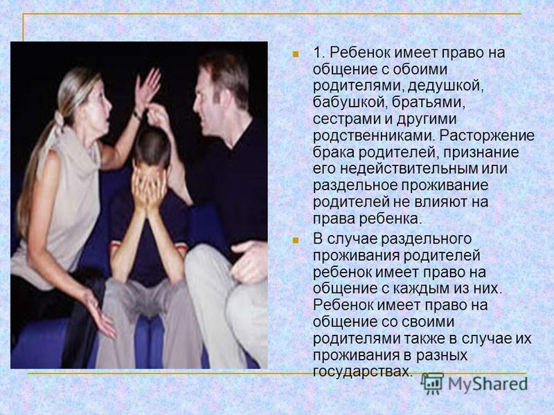 1. Ребенок имеет право на общение с обоими родителями, дедушкой, бабушкой, братьями, сестрами и другими родственниками. Расторжение брака родителей, признание его недействительным или раздельное проживание родителей не влияют на права ребенка. В случ