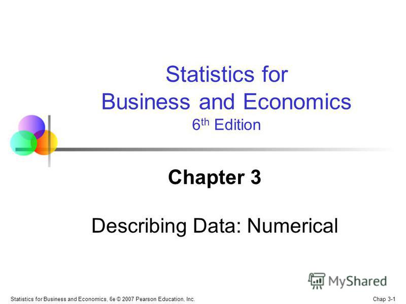 Chap 3-1 Statistics for Business and Economics, 6e © 2007 Pearson Education, Inc. Chapter 3 Describing Data: Numerical Statistics for Business and Economics 6 th Edition