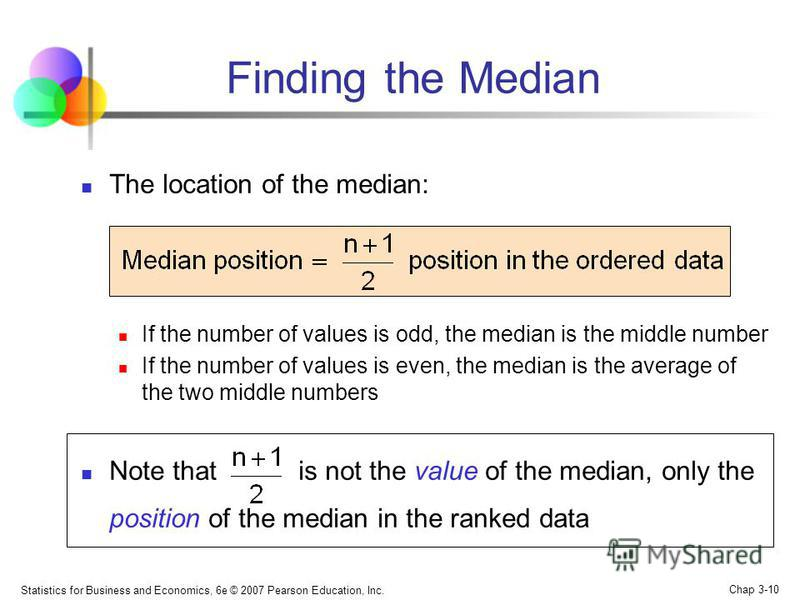 Statistics for Business and Economics, 6e © 2007 Pearson Education, Inc. Chap 3-10 Finding the Median The location of the median: If the number of values is odd, the median is the middle number If the number of values is even, the median is the avera
