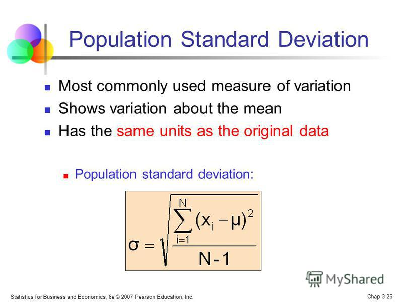 Statistics for Business and Economics, 6e © 2007 Pearson Education, Inc. Chap 3-26 Population Standard Deviation Most commonly used measure of variation Shows variation about the mean Has the same units as the original data Population standard deviat