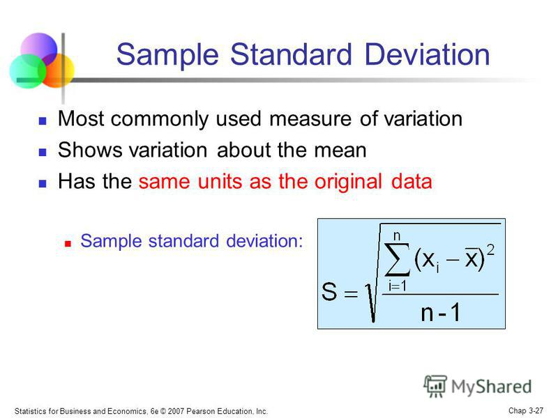 Statistics for Business and Economics, 6e © 2007 Pearson Education, Inc. Chap 3-27 Sample Standard Deviation Most commonly used measure of variation Shows variation about the mean Has the same units as the original data Sample standard deviation: