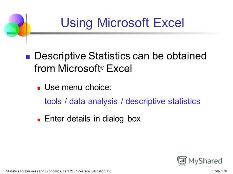 Statistics for Business and Economics, 6e © 2007 Pearson Education, Inc. Chap 3-38 Using Microsoft Excel Descriptive Statistics can be obtained from Microsoft ® Excel Use menu choice: tools / data analysis / descriptive statistics Enter details in di