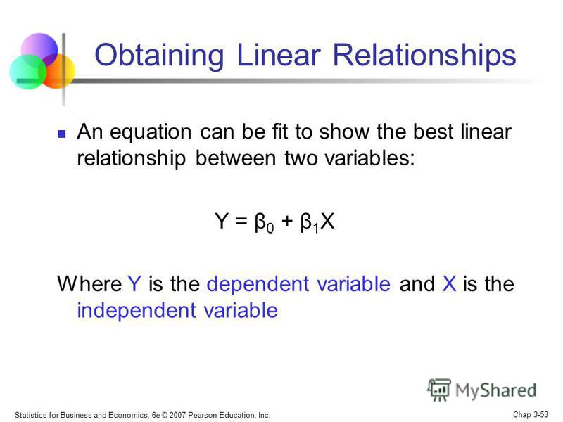 Statistics for Business and Economics, 6e © 2007 Pearson Education, Inc. Chap 3-53 Obtaining Linear Relationships An equation can be fit to show the best linear relationship between two variables: Y = β 0 + β 1 X Where Y is the dependent variable and