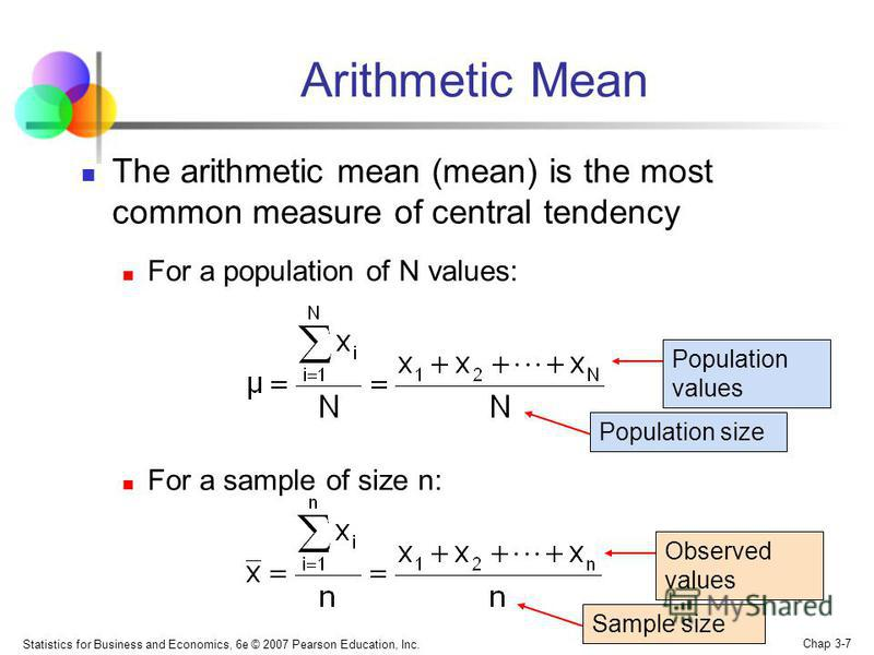 Statistics for Business and Economics, 6e © 2007 Pearson Education, Inc. Chap 3-7 Arithmetic Mean The arithmetic mean (mean) is the most common measure of central tendency For a population of N values: For a sample of size n: Sample size Observed val