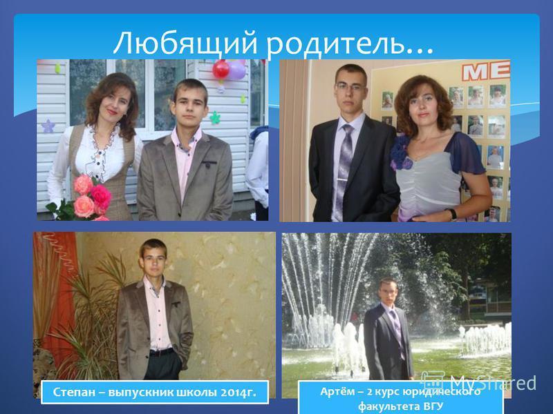 Любящий родитель… Степан – выпускник школы 2014 г. Артём – 2 курс юридического факультета ВГУ