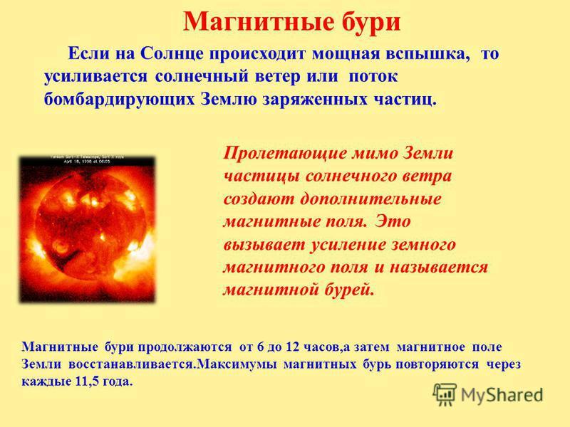 Магнитные бури Если на Солнце происходит мощная вспышка, то усиливается солнечный ветер или поток бомбардирующих Землю заряженных частиц. Пролетающие мимо Земли частицы солнечного ветра создают дополнительные магнитные поля. Это вызывает усиление зем