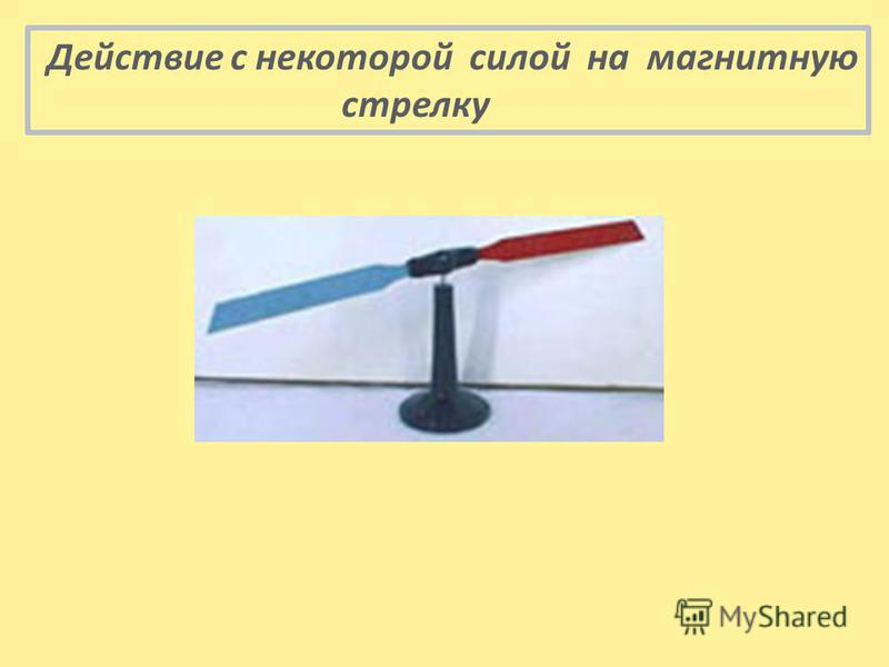 Действие с некоторой силой на магнитную стрелку