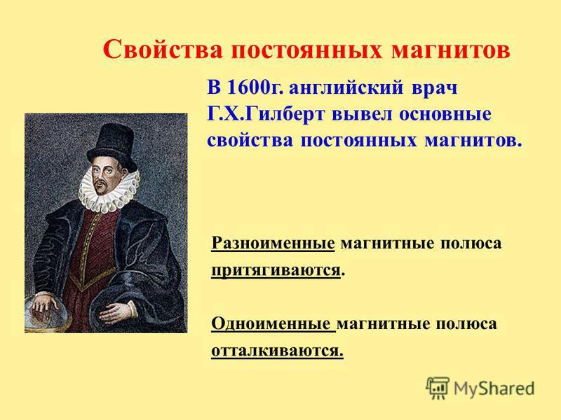 Свойства постоянных магнитов Разноименные магнитные полюса притягиваются. Одноименные магнитные полюса отталкиваются. В 1600 г. английский врач Г.Х.Гилберт вывел основные свойства постоянных магнитов.