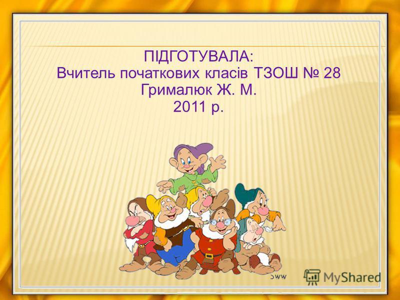 ПІДГОТУВАЛА: Вчитель початкових класів ТЗОШ 28 Грималюк Ж. М. 2011 р.