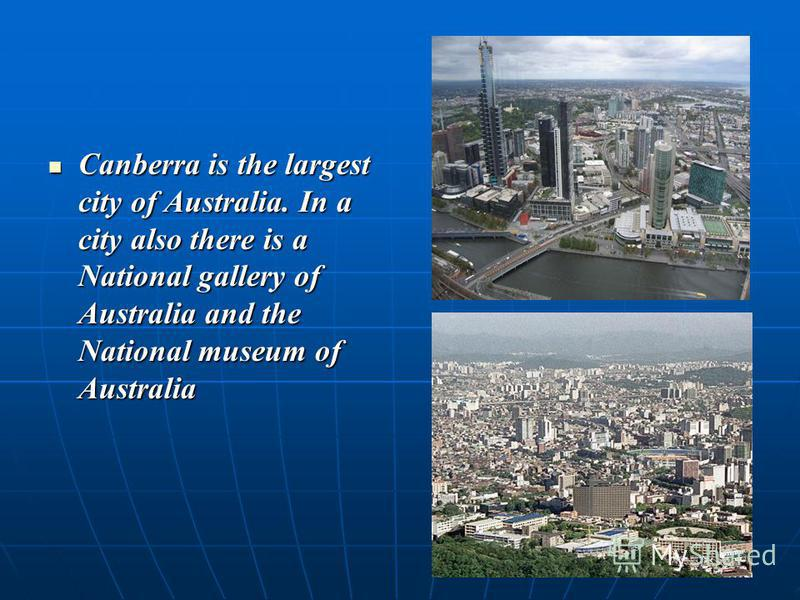Canberra is the largest city of Australia. In a city also there is a National gallery of Australia and the National museum of Australia Canberra is the largest city of Australia. In a city also there is a National gallery of Australia and the Nationa