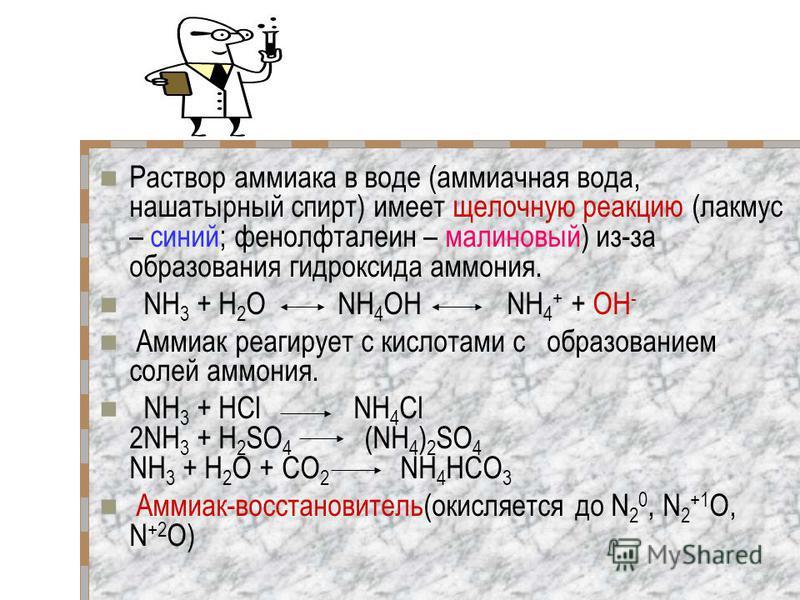 Раствор аммиака в воде (аммиачная вода, нашатырный спирт) имеет щелочную реакцию (лакмус – синий; фенолфталеин – малиновый) из-за образования гидроксида аммония. NH 3 + Н 2 O NH 4 OH NH 4 + + OH - Аммиак реагирует с кислотами с образованием солей амм