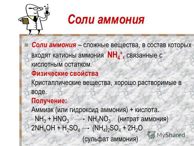 Соли аммония Соли аммония – сложные вещества, в состав которых входят катионы аммония NH 4 +, связанные с кислотным остатком. Физические свойства Кристаллические вещества, хорошо растворимые в воде. Получение: Аммиак (или гидроксид аммония) + кислота