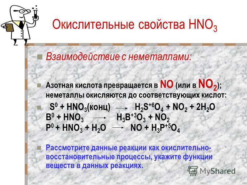 Окислительные свойства HNO 3 Взаимодействие с неметаллами: Азотная кислота превращается в NO (или в NO 2 ); неметаллы окисляются до соответствующих кислот: S 0 + HNO 3 (конц) H 2 S +6 O 4 + NO 2 + 2H 2 O B 0 + HNO 3 H 3 B +3 O 3 + NO 2 P 0 + HNO 3 +