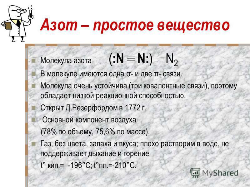 Азот – простое вещество Молекула азота ( :N N: ) N 2 В молекуле имеются одна σ- и две π- связи. Молекула очень устойчива (три ковалентные связи), поэтому обладает низкой реакционной способностью. Открыт Д.Резерфордом в 1772 г. Основной компонент возд