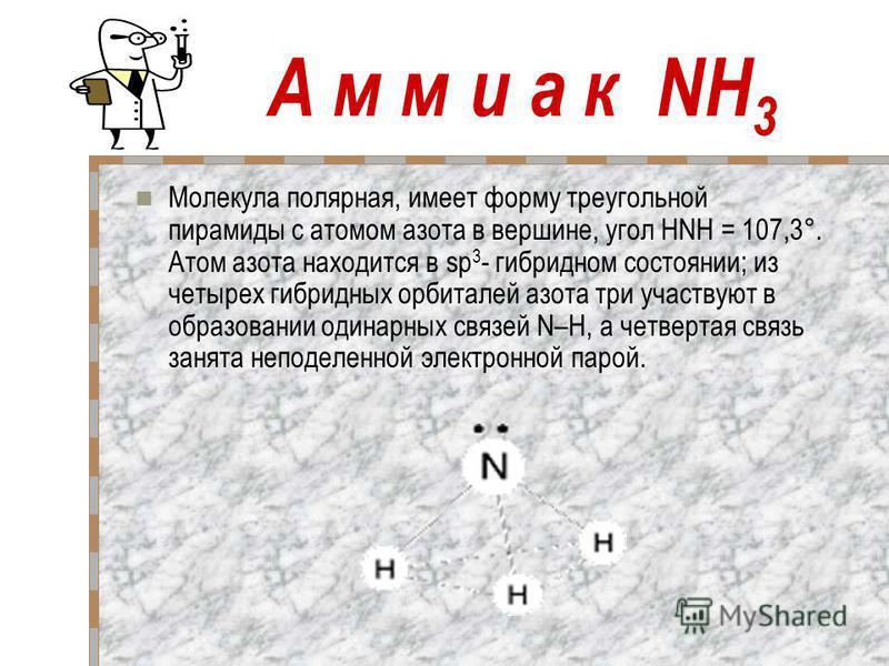 А м м и а к NH 3 Молекула полярная, имеет форму треугольной пирамиды с атомом азота в вершине, угол HNH = 107,3°. Атом азота находится в sp 3 - гибридном состоянии; из четырех гибридных орбиталей азота три участвуют в образовании одинарных связей N–H