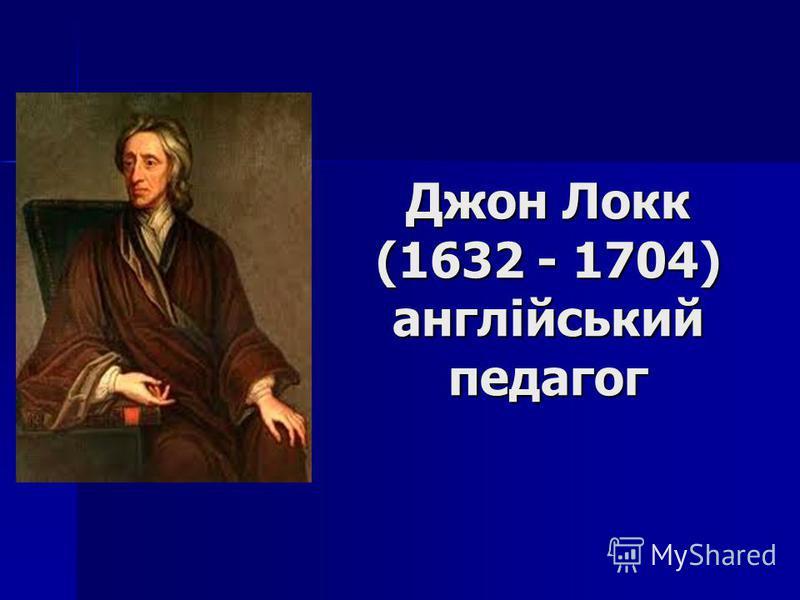 Джон Локк (1632 - 1704) англійський педагог