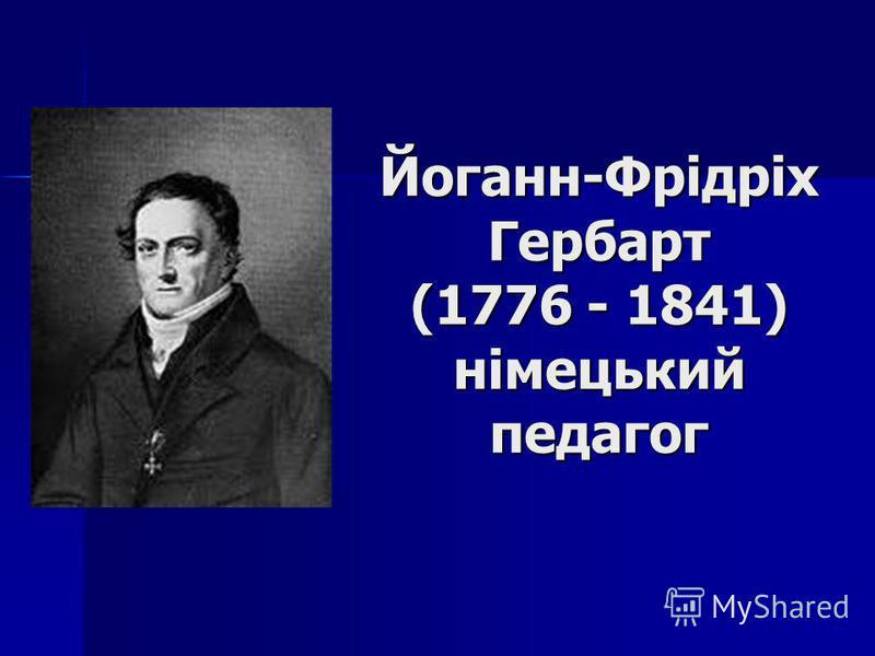 Йоганн-Фрідріх Гербарт (1776 - 1841) німецький педагог